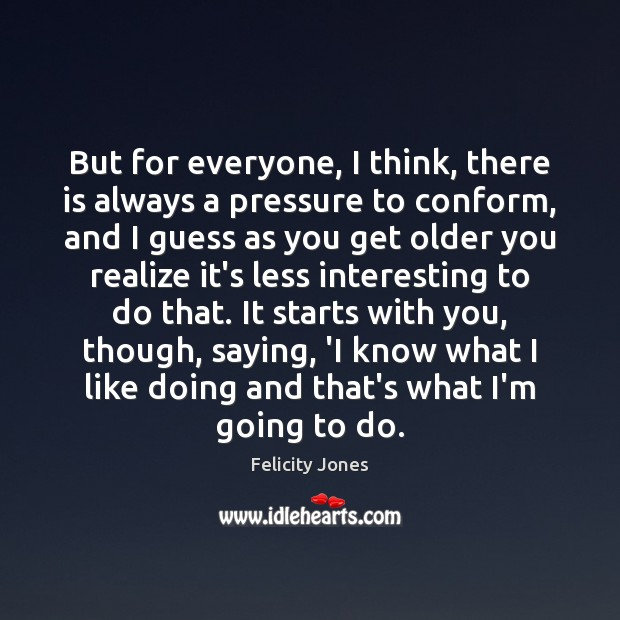 But for everyone, I think, there is always a pressure to conform, Felicity Jones Picture Quote