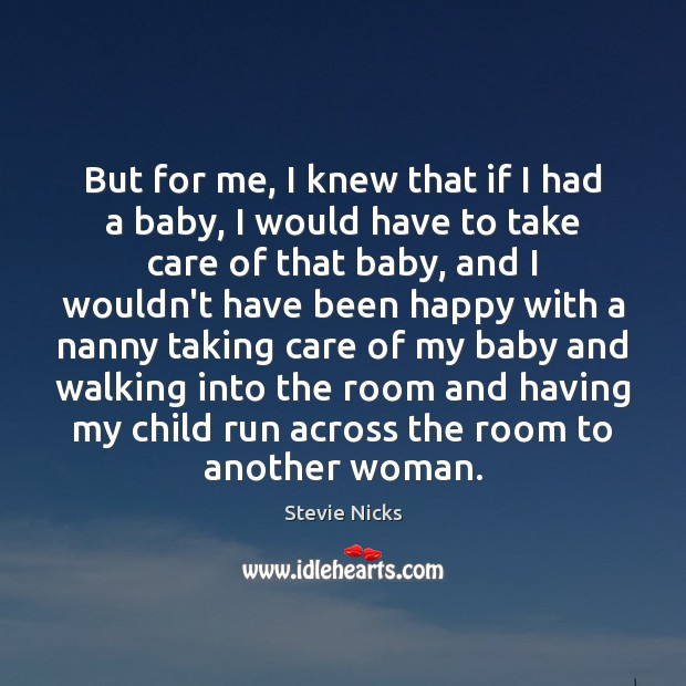 But for me, I knew that if I had a baby, I Stevie Nicks Picture Quote