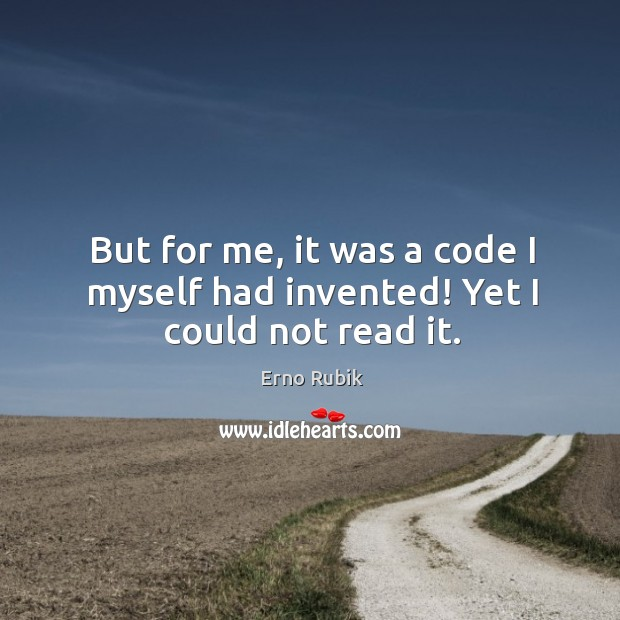 But for me, it was a code I myself had invented! yet I could not read it. Erno Rubik Picture Quote