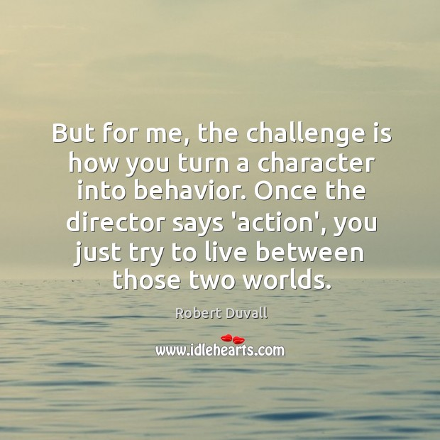 But for me, the challenge is how you turn a character into Robert Duvall Picture Quote