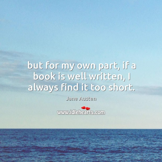 But for my own part, if a book is well written, I always find it too short. Image