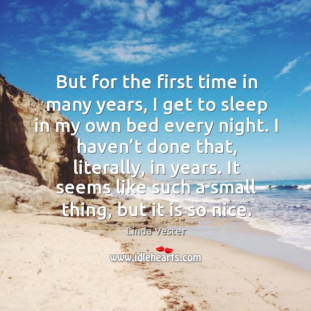 But for the first time in many years, I get to sleep in my own bed every night. Image