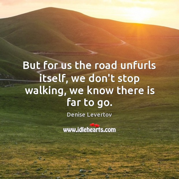 But for us the road unfurls itself, we don't stop walking, we know there is far to go. Image