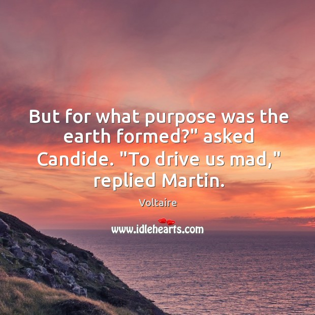 """But for what purpose was the earth formed?"""" asked Candide. """"To drive Image"""
