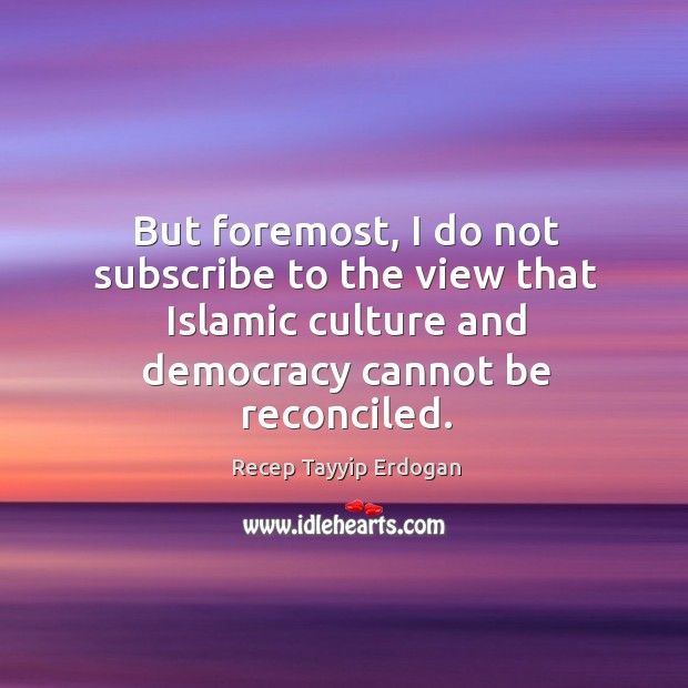 But foremost, I do not subscribe to the view that islamic culture and democracy cannot be reconciled. Recep Tayyip Erdogan Picture Quote