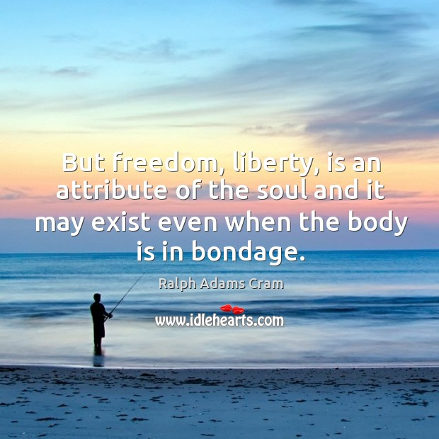 But freedom, liberty, is an attribute of the soul and it may exist even when the body is in bondage. Image