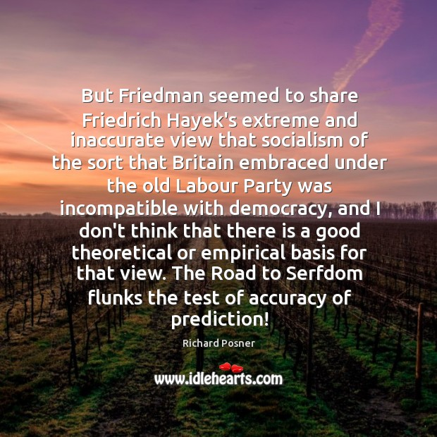 But Friedman seemed to share Friedrich Hayek's extreme and inaccurate view that Richard Posner Picture Quote