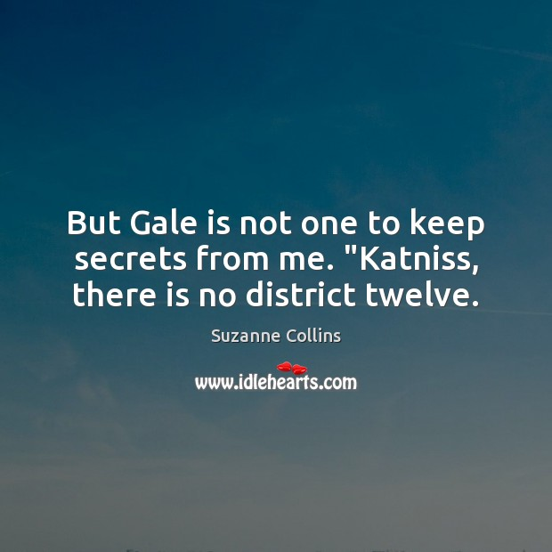 "But Gale is not one to keep secrets from me. ""Katniss, there is no district twelve. Suzanne Collins Picture Quote"
