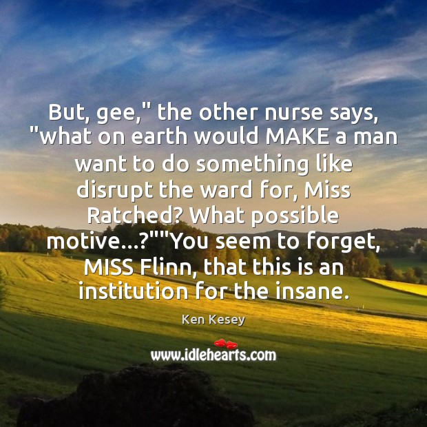 """But, gee,"""" the other nurse says, """"what on earth would MAKE a Ken Kesey Picture Quote"""
