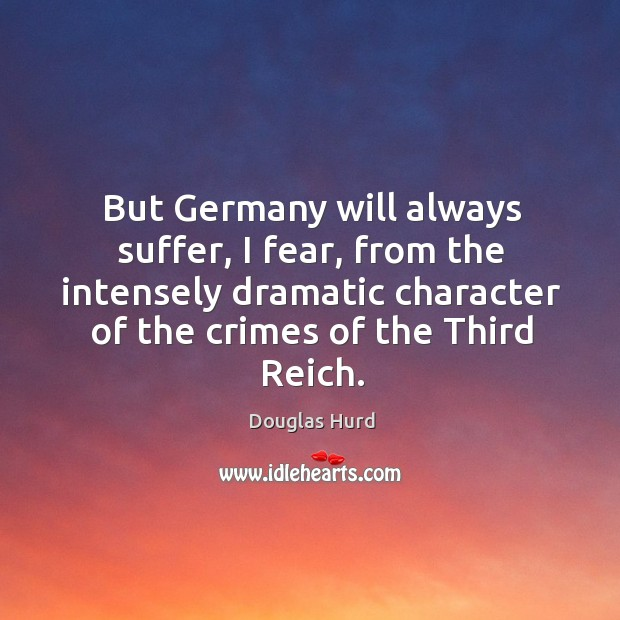 But germany will always suffer, I fear, from the intensely dramatic character of the crimes of the third reich. Image