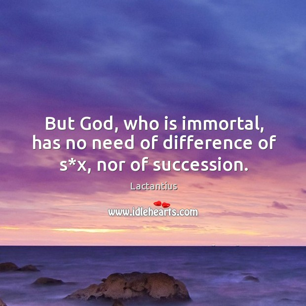 But God, who is immortal, has no need of difference of s*x, nor of succession. Lactantius Picture Quote