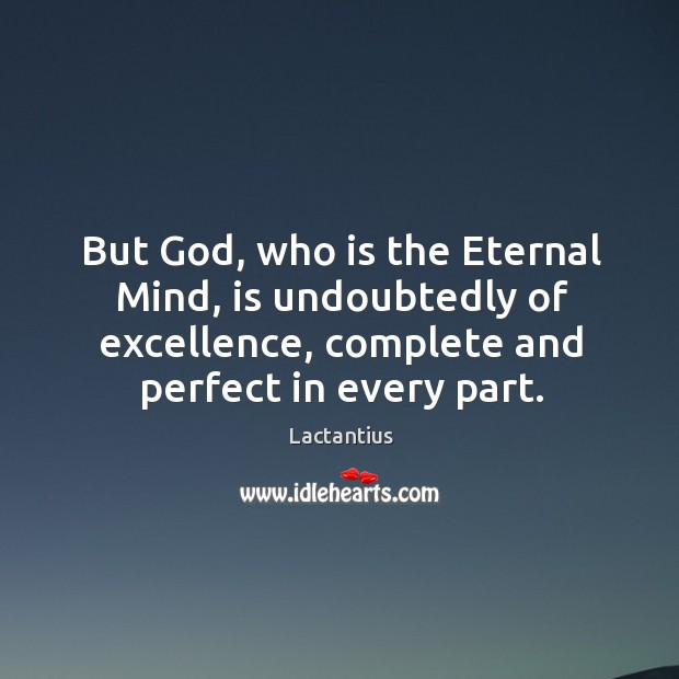 But God, who is the eternal mind, is undoubtedly of excellence, complete and perfect in every part. Lactantius Picture Quote
