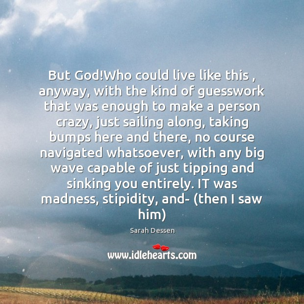 But God!Who could live like this , anyway, with the kind of Sarah Dessen Picture Quote