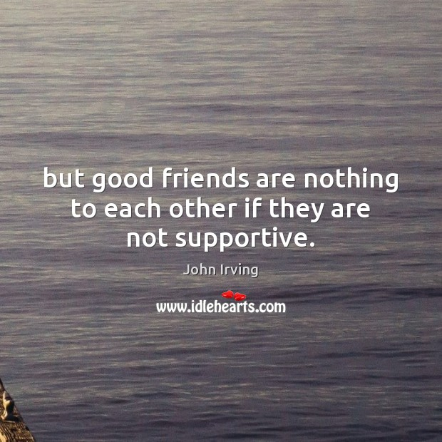 But good friends are nothing to each other if they are not supportive. John Irving Picture Quote