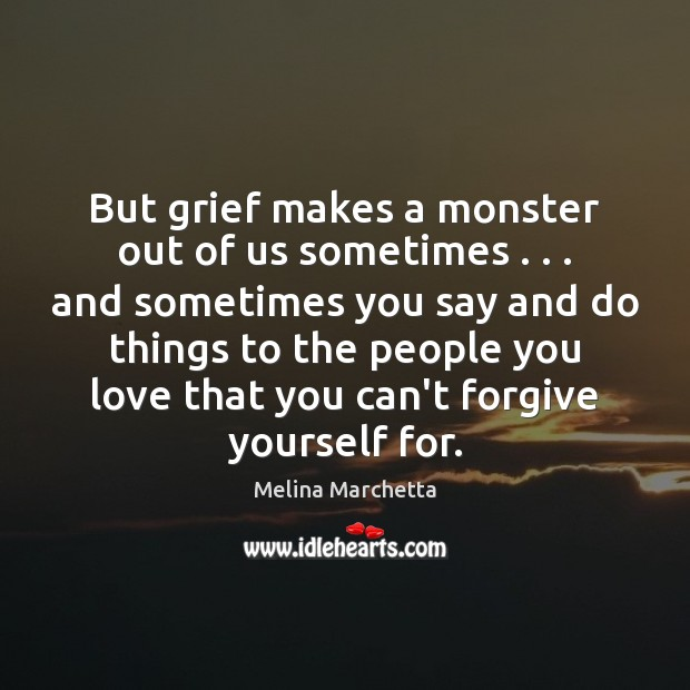 But grief makes a monster out of us sometimes . . . and sometimes you Forgive Yourself Quotes Image