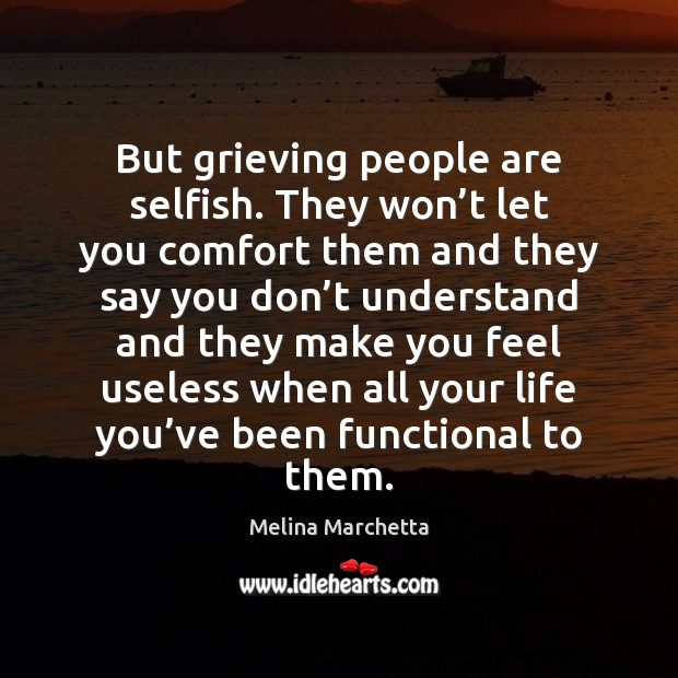 But grieving people are selfish. They won't let you comfort them Melina Marchetta Picture Quote