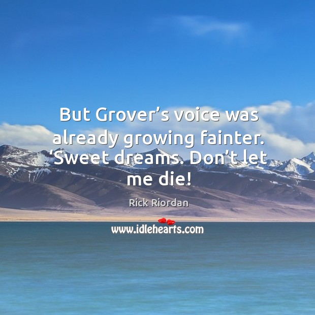 But Grover's voice was already growing fainter. 'Sweet dreams. Don't let me die! Rick Riordan Picture Quote