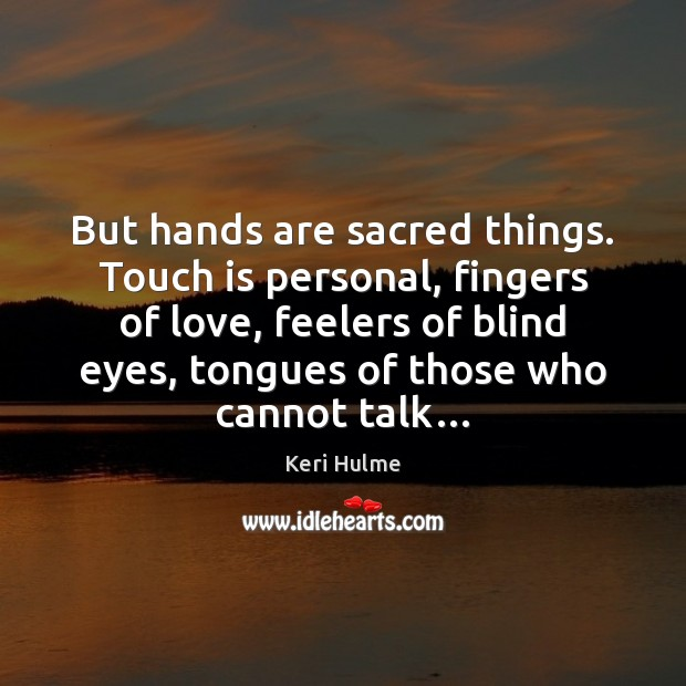 But hands are sacred things. Touch is personal, fingers of love, feelers Image