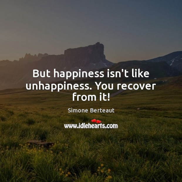 But happiness isn't like unhappiness. You recover from it! Image