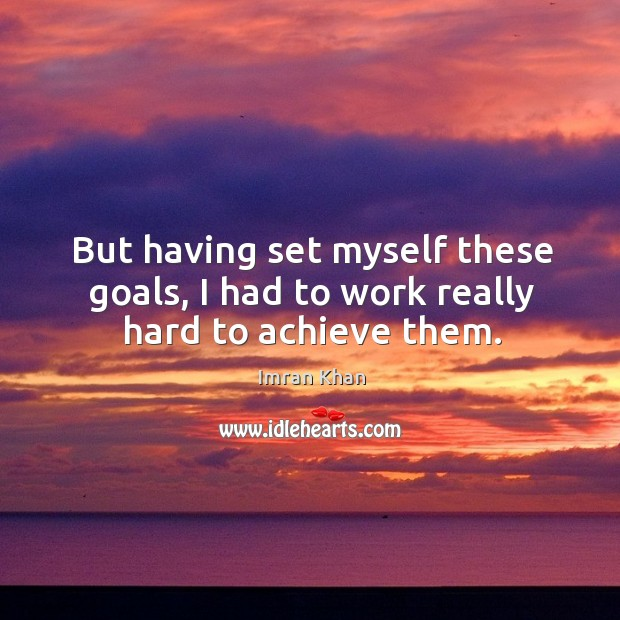 But having set myself these goals, I had to work really hard to achieve them. Imran Khan Picture Quote