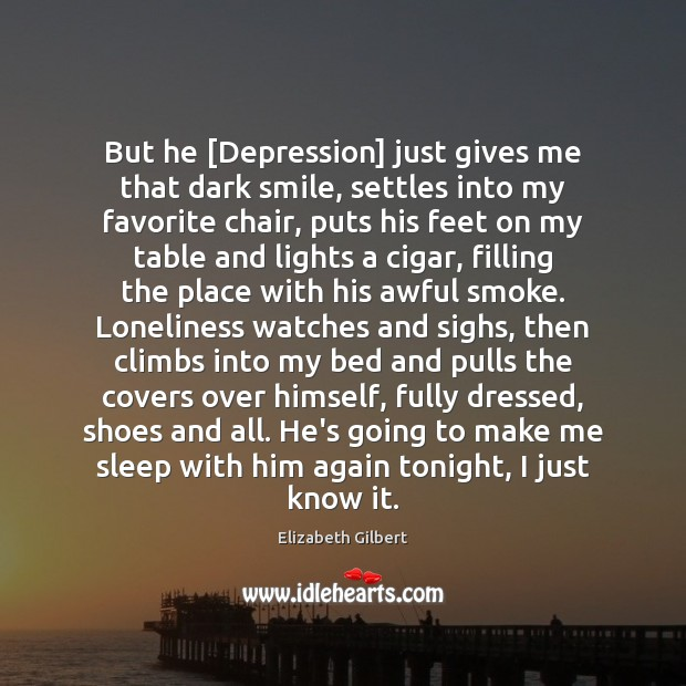 But he [Depression] just gives me that dark smile, settles into my Elizabeth Gilbert Picture Quote