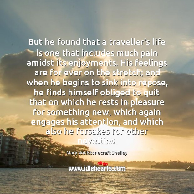 But he found that a traveller's life is one that includes much Mary Wollstonecraft Shelley Picture Quote