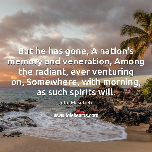But he has gone, A nation's memory and veneration, Among the radiant, John Masefield Picture Quote
