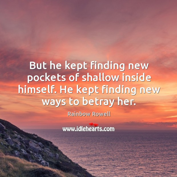 But he kept finding new pockets of shallow inside himself. He kept Rainbow Rowell Picture Quote