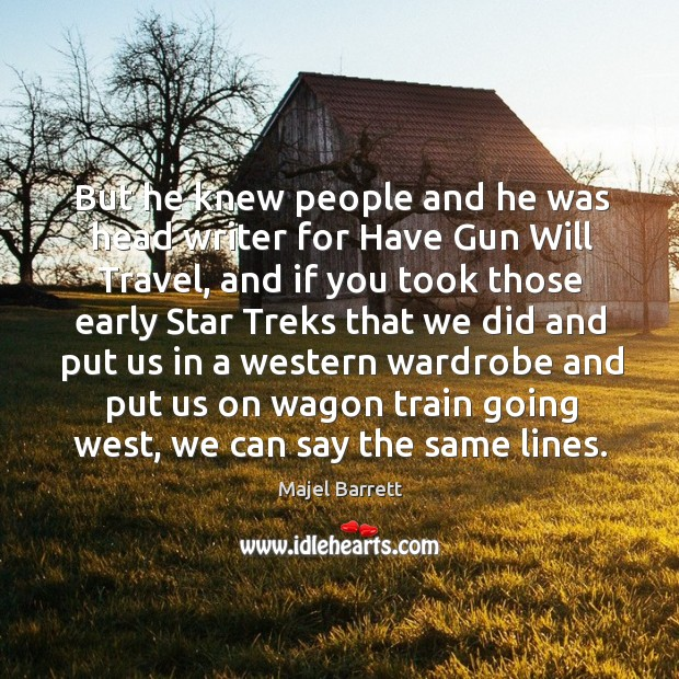 But he knew people and he was head writer for have gun will travel Majel Barrett Picture Quote
