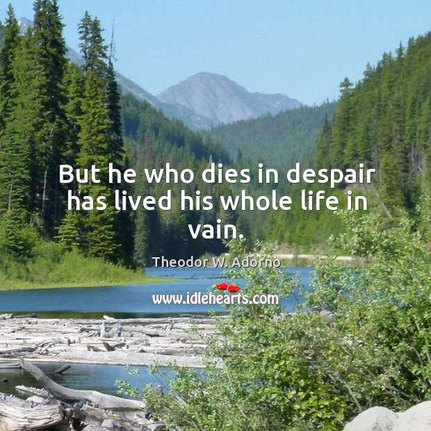 But he who dies in despair has lived his whole life in vain. Theodor W. Adorno Picture Quote