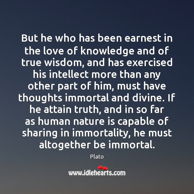 But he who has been earnest in the love of knowledge and Plato Picture Quote
