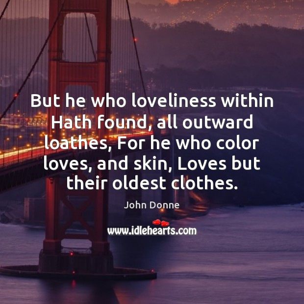 Image, But he who loveliness within Hath found, all outward loathes, For he