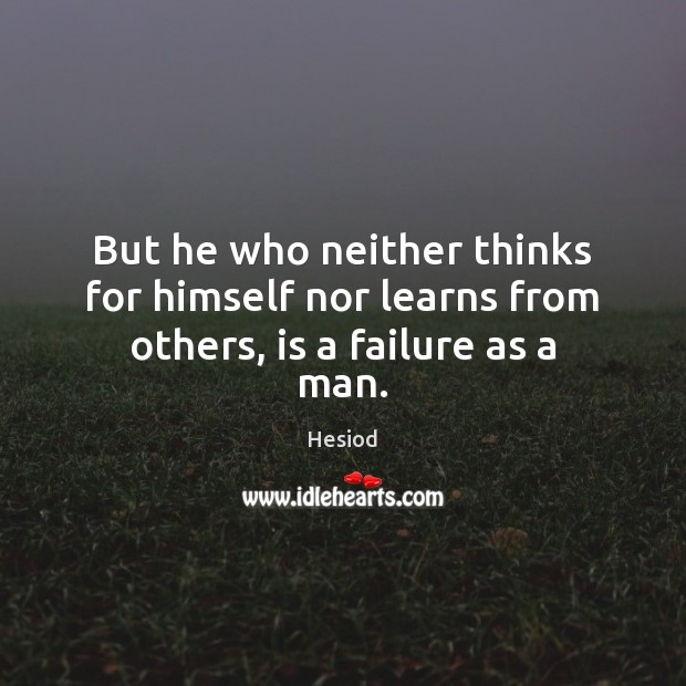 Image, But he who neither thinks for himself nor learns from others, is a failure as a man.