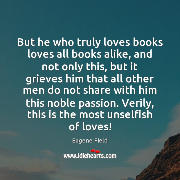 Image, But he who truly loves books loves all books alike, and not