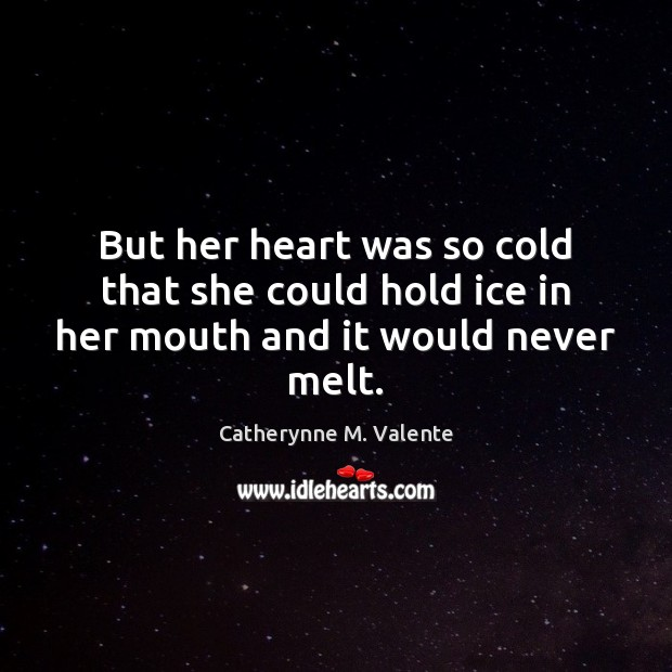 But her heart was so cold that she could hold ice in her mouth and it would never melt. Catherynne M. Valente Picture Quote