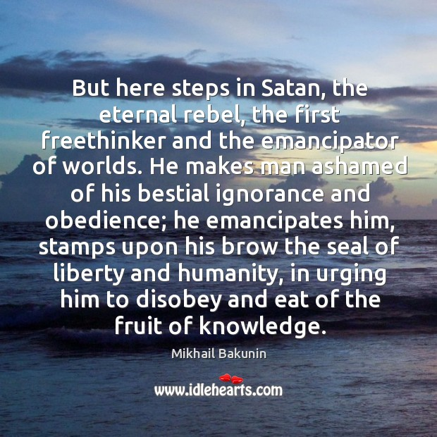 Image, But here steps in Satan, the eternal rebel, the first freethinker and