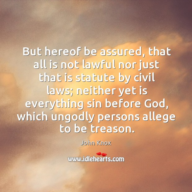 But hereof be assured, that all is not lawful nor just that John Knox Picture Quote