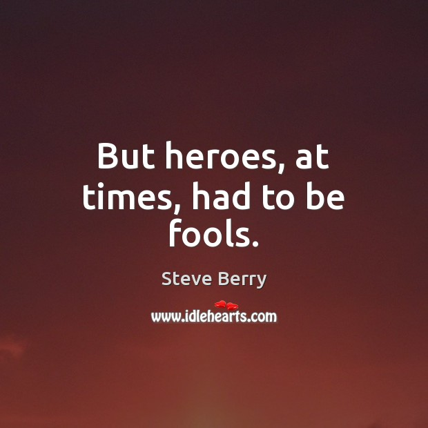 But heroes, at times, had to be fools. Image