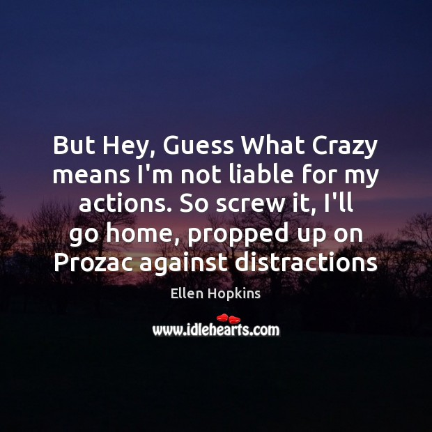 But Hey, Guess What Crazy means I'm not liable for my actions. Ellen Hopkins Picture Quote