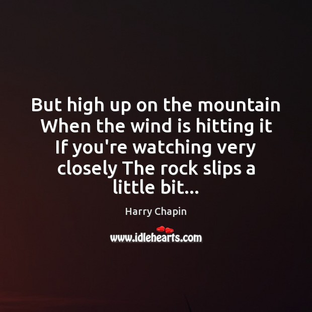 But high up on the mountain When the wind is hitting it Harry Chapin Picture Quote