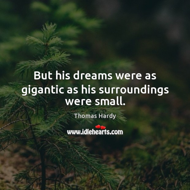 But his dreams were as gigantic as his surroundings were small. Thomas Hardy Picture Quote