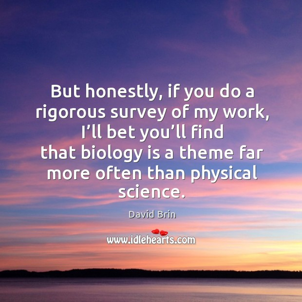 But honestly, if you do a rigorous survey of my work, I'll bet you'll find that biology is Image