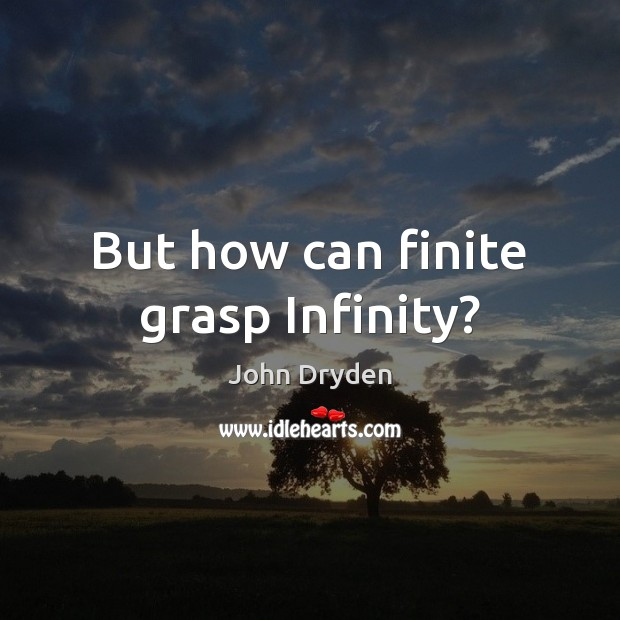 But how can finite grasp Infinity? John Dryden Picture Quote