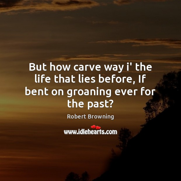 But how carve way i' the life that lies before, If bent on groaning ever for the past? Robert Browning Picture Quote
