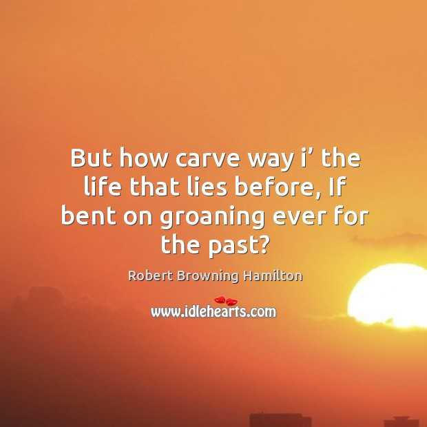 But how carve way i' the life that lies before, if bent on groaning ever for the past? Image