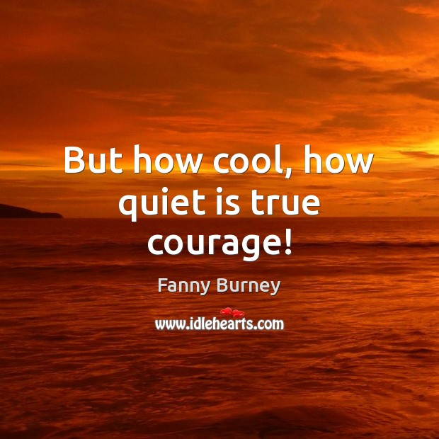 But how cool, how quiet is true courage! Fanny Burney Picture Quote