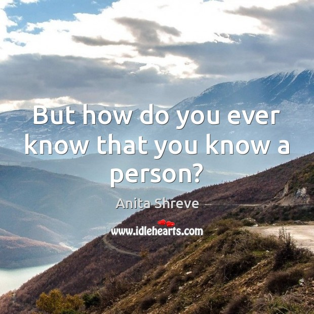 But how do you ever know that you know a person? Image
