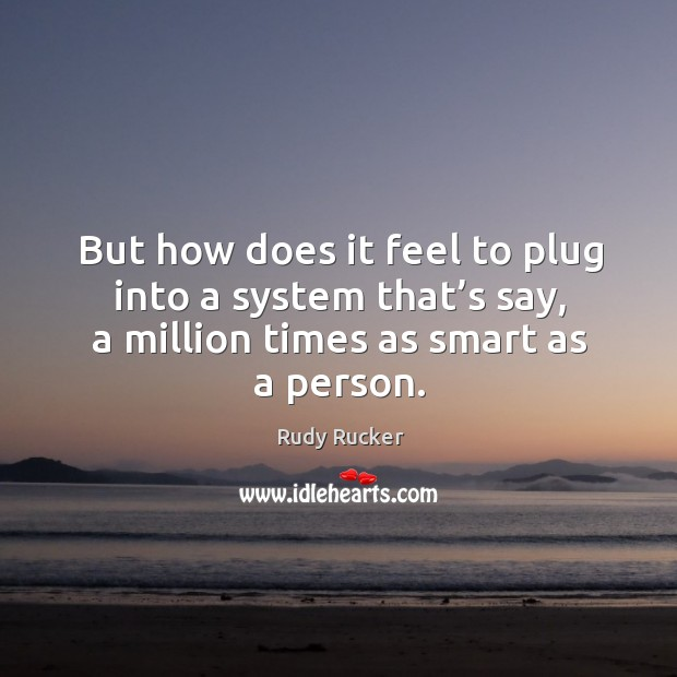 But how does it feel to plug into a system that's say, a million times as smart as a person. Image