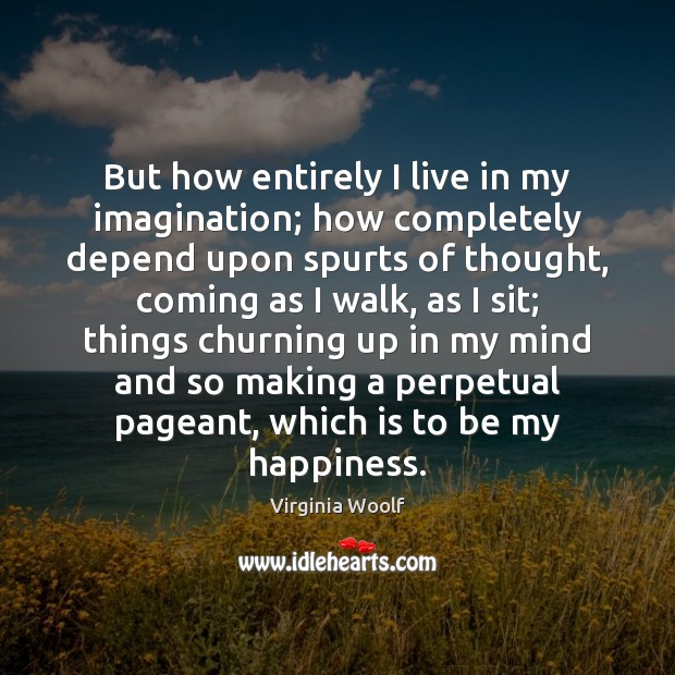 Image, But how entirely I live in my imagination; how completely depend upon