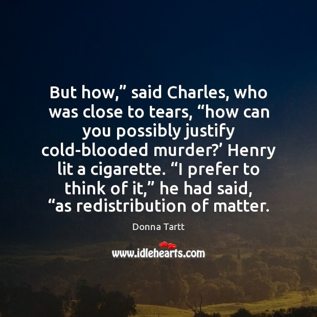 "But how,"" said Charles, who was close to tears, ""how can you Donna Tartt Picture Quote"